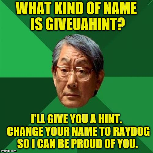 That's more than a hint, Dad, but I can't say I blame you. ~Inspired by PowerMetalhead |  WHAT KIND OF NAME IS GIVEUAHINT? I'LL GIVE YOU A HINT.  CHANGE YOUR NAME TO RAYDOG SO I CAN BE PROUD OF YOU. | image tagged in memes,high expectations asian father,giveuahint,raydog,top users | made w/ Imgflip meme maker