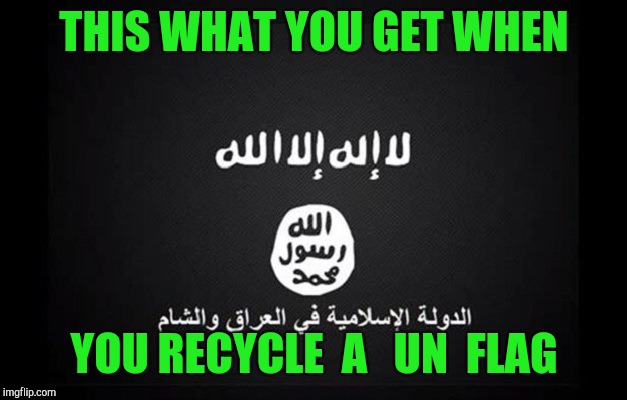 ISIS Flag | THIS WHAT YOU GET WHEN YOU RECYCLE  A   UN  FLAG | image tagged in isis flag | made w/ Imgflip meme maker