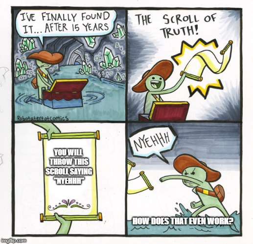 "The Scroll Of Truth Meme | YOU WILL THROW THIS SCROLL SAYING ""NYEHHH"" HOW DOES THAT EVEN WORK? 