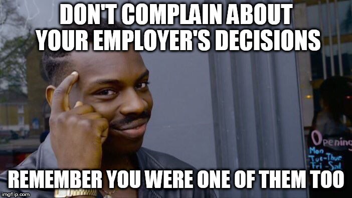 Roll Safe Think About It Meme | DON'T COMPLAIN ABOUT YOUR EMPLOYER'S DECISIONS REMEMBER YOU WERE ONE OF THEM TOO | image tagged in memes,roll safe think about it | made w/ Imgflip meme maker