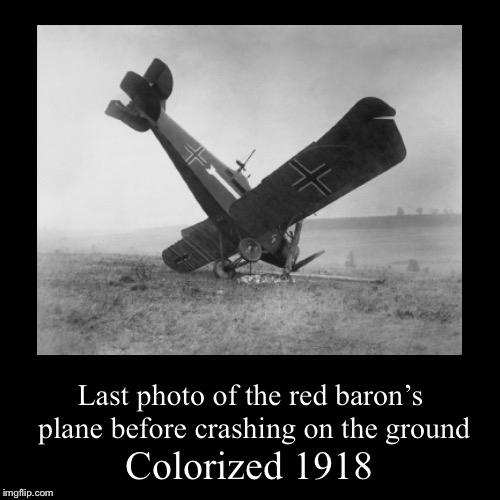 R.I.P Manfred von Richthofen  | Colorized 1918 | Last photo of the red baron's plane before crashing on the ground | image tagged in funny,demotivationals,memes,colorized,red baron,i don't want to live on this planet anymore | made w/ Imgflip demotivational maker