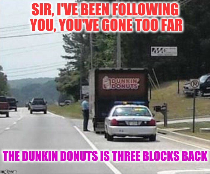 SIR, I'VE BEEN FOLLOWING YOU, YOU'VE GONE TOO FAR THE DUNKIN DONUTS IS THREE BLOCKS BACK | made w/ Imgflip meme maker