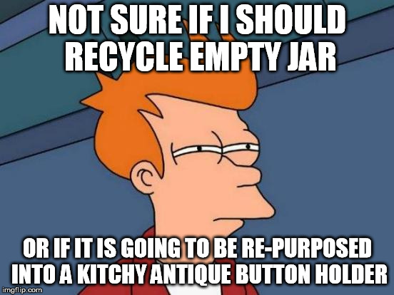 Futurama Fry Meme | NOT SURE IF I SHOULD RECYCLE EMPTY JAR OR IF IT IS GOING TO BE RE-PURPOSED INTO A KITCHY ANTIQUE BUTTON HOLDER | image tagged in memes,futurama fry,AdviceAnimals | made w/ Imgflip meme maker