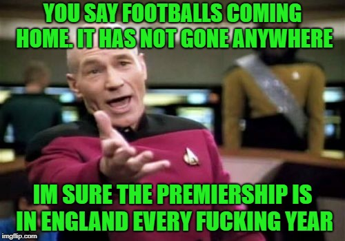 Picard Wtf Meme | YOU SAY FOOTBALLS COMING HOME. IT HAS NOT GONE ANYWHERE IM SURE THE PREMIERSHIP IS IN ENGLAND EVERY F**KING YEAR | image tagged in memes,picard wtf | made w/ Imgflip meme maker