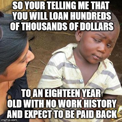 Third World Skeptical Kid Meme | SO YOUR TELLING ME THAT YOU WILL LOAN HUNDREDS OF THOUSANDS OF DOLLARS TO AN EIGHTEEN YEAR OLD WITH NO WORK HISTORY AND EXPECT TO BE PAID BA | image tagged in memes,third world skeptical kid | made w/ Imgflip meme maker