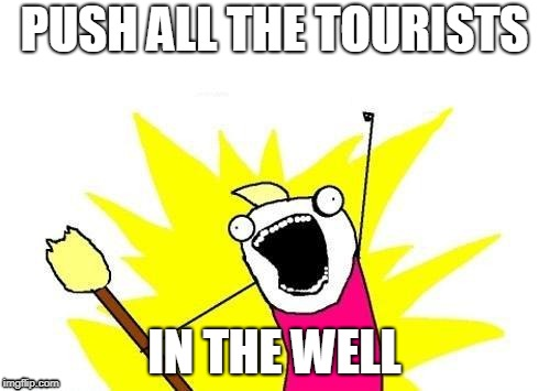 X All The Y Meme | PUSH ALL THE TOURISTS IN THE WELL | image tagged in memes,x all the y | made w/ Imgflip meme maker