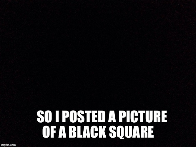 SO I POSTED A PICTURE OF A BLACK SQUARE | made w/ Imgflip meme maker