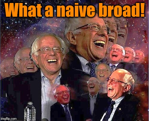Bernie Laff | What a naive broad! | image tagged in bernie laff | made w/ Imgflip meme maker