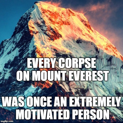 EVERY CORPSE ON MOUNT EVEREST WAS ONCE AN EXTREMELY MOTIVATED PERSON | image tagged in mount everest square | made w/ Imgflip meme maker