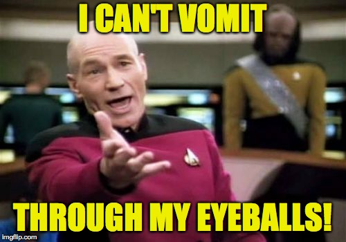 Picard Wtf Meme | I CAN'T VOMIT THROUGH MY EYEBALLS! | image tagged in memes,picard wtf | made w/ Imgflip meme maker