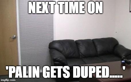 Sarah Palin  Casting  Couch | NEXT TIME ON 'PALIN GETS DUPED.....' | image tagged in casting couch,sarah palin,idiot,cunt,who is america | made w/ Imgflip meme maker