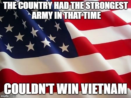 American flag | THE COUNTRY HAD THE STRONGEST ARMY IN THAT TIME COULDN'T WIN VIETNAM | image tagged in american flag,vietnam | made w/ Imgflip meme maker