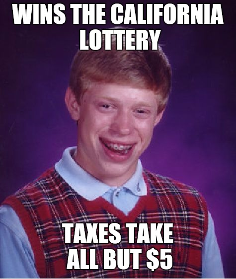 Bad Luck Brian Meme | WINS THE CALIFORNIA  LOTTERY TAXES TAKE ALL BUT $5 | image tagged in memes,bad luck brian | made w/ Imgflip meme maker