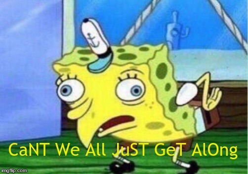 CaNT We All JuST GeT AlOng | image tagged in memes,mocking spongebob | made w/ Imgflip meme maker