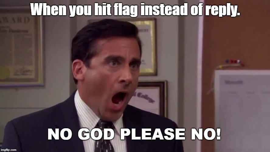 Why they put them so close together I will never understand. | When you hit flag instead of reply. NO GOD PLEASE NO! | image tagged in steve carell screaming | made w/ Imgflip meme maker