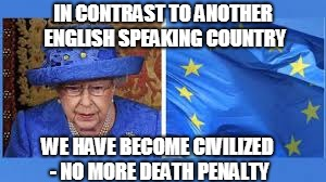IN CONTRAST TO ANOTHER ENGLISH SPEAKING COUNTRY WE HAVE BECOME CIVILIZED - NO MORE DEATH PENALTY | made w/ Imgflip meme maker