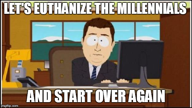 LET'S EUTHANIZE THE MILLENNIALS AND START OVER AGAIN | made w/ Imgflip meme maker