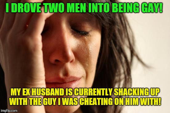 Modern relationships!  | I DROVE TWO MEN INTO BEING GAY! MY EX HUSBAND IS CURRENTLY SHACKING UP WITH THE GUY I WAS CHEATING ON HIM WITH! | image tagged in memes,first world problems,homosexuality,gay marriage,gay pride | made w/ Imgflip meme maker