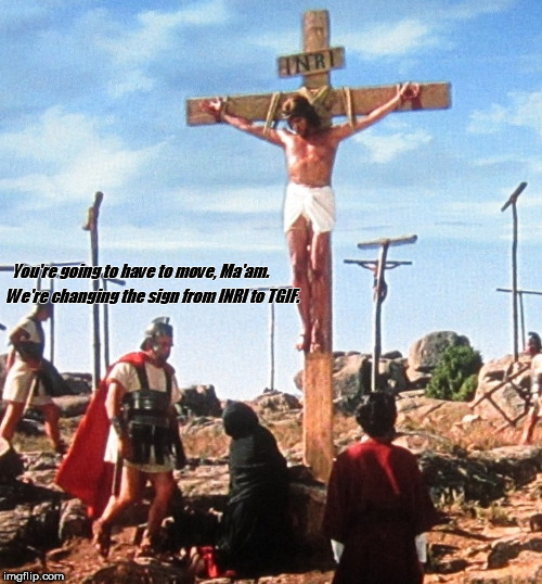 Jesus on the cross with roman changing the sign from INRI to TGIF. | You're going to have to move, Ma'am. We're changing the sign from INRI to TGIF. | image tagged in jesus on the cross with roman,tgif | made w/ Imgflip meme maker