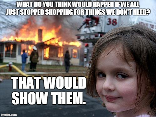 Disaster Girl Meme | WHAT DO YOU THINK WOULD HAPPEN IF WE ALL JUST STOPPED SHOPPING FOR THINGS WE DON'T NEED? THAT WOULD SHOW THEM. | image tagged in memes,disaster girl | made w/ Imgflip meme maker