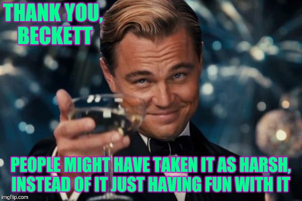 Leonardo Dicaprio Cheers Meme | THANK YOU, BECKETT PEOPLE MIGHT HAVE TAKEN IT AS HARSH, INSTEAD OF IT JUST HAVING FUN WITH IT | image tagged in memes,leonardo dicaprio cheers | made w/ Imgflip meme maker