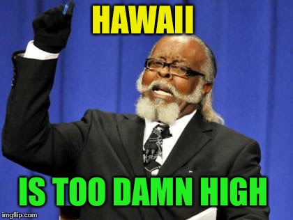 Too Damn High Meme | HAWAII IS TOO DAMN HIGH | image tagged in memes,too damn high | made w/ Imgflip meme maker