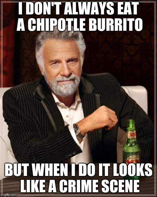 Holy Guacamole! | I DON'T ALWAYS EAT A CHIPOTLE BURRITO BUT WHEN I DO IT LOOKS LIKE A CRIME SCENE | image tagged in memes,the most interesting man in the world,chipotle | made w/ Imgflip meme maker