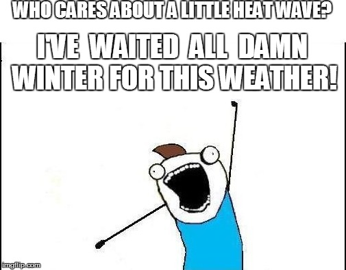 WHO CARES ABOUT A LITTLE HEAT WAVE? I'VE  WAITED  ALL  DAMN WINTER FOR THIS WEATHER! | made w/ Imgflip meme maker