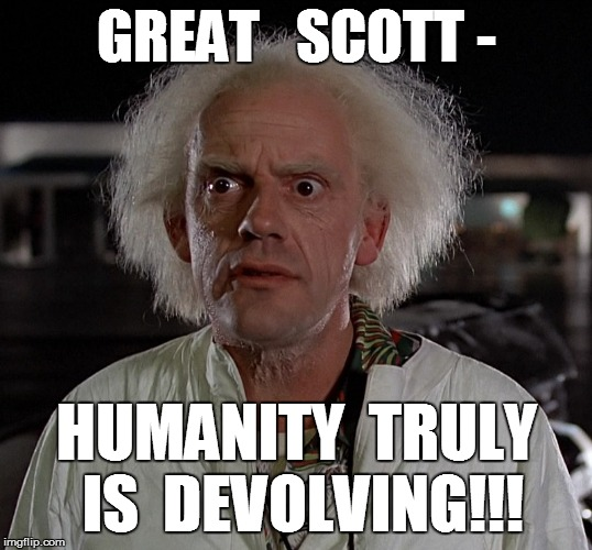 GREAT   SCOTT - HUMANITY  TRULY IS  DEVOLVING!!! | made w/ Imgflip meme maker