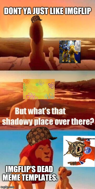 Simba Shadowy Place |  DONT YA JUST LIKE IMGFLIP; IMGFLIP'S DEAD MEME TEMPLATES. | image tagged in memes,simba shadowy place,scumbag,oliers mascot,spongebob time card background,digimon | made w/ Imgflip meme maker