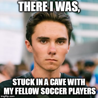 THERE I WAS, STUCK IN A CAVE WITH MY FELLOW SOCCER PLAYERS | image tagged in david hogg | made w/ Imgflip meme maker