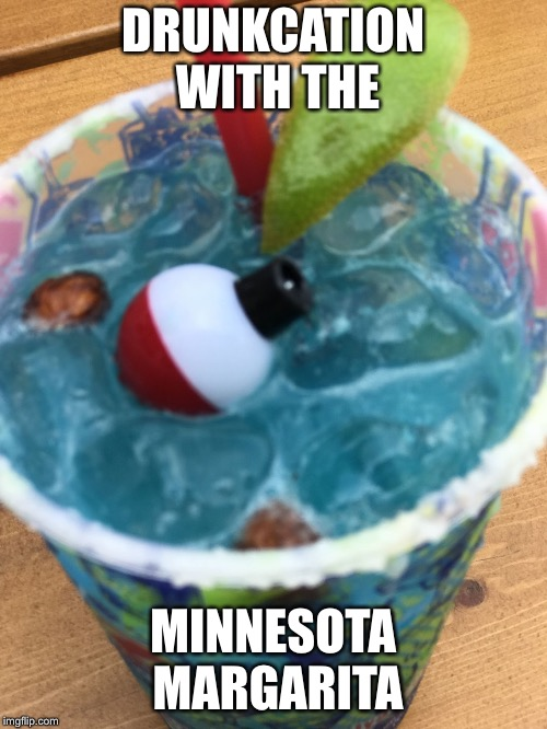 DRUNKCATION WITH THE MINNESOTA MARGARITA | image tagged in yummy yummy yummy | made w/ Imgflip meme maker
