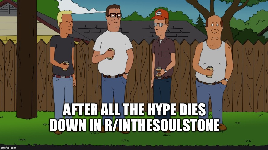 AFTER ALL THE HYPE DIES DOWN IN R/INTHESOULSTONE | image tagged in king of the hill | made w/ Imgflip meme maker