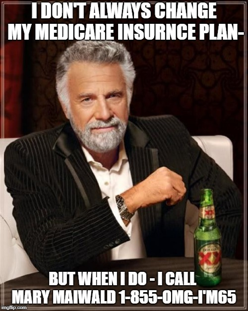 The Most Interesting Man In The World Meme | I DON'T ALWAYS CHANGE MY MEDICARE INSURNCE PLAN- BUT WHEN I DO - I CALL  MARY MAIWALD 1-855-OMG-I'M65 | image tagged in memes,the most interesting man in the world | made w/ Imgflip meme maker