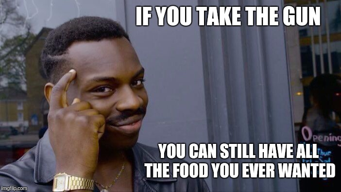 Roll Safe Think About It Meme | IF YOU TAKE THE GUN YOU CAN STILL HAVE ALL THE FOOD YOU EVER WANTED | image tagged in memes,roll safe think about it | made w/ Imgflip meme maker