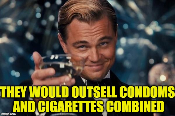 Leonardo Dicaprio Cheers Meme | THEY WOULD OUTSELL CONDOMS AND CIGARETTES COMBINED | image tagged in memes,leonardo dicaprio cheers | made w/ Imgflip meme maker
