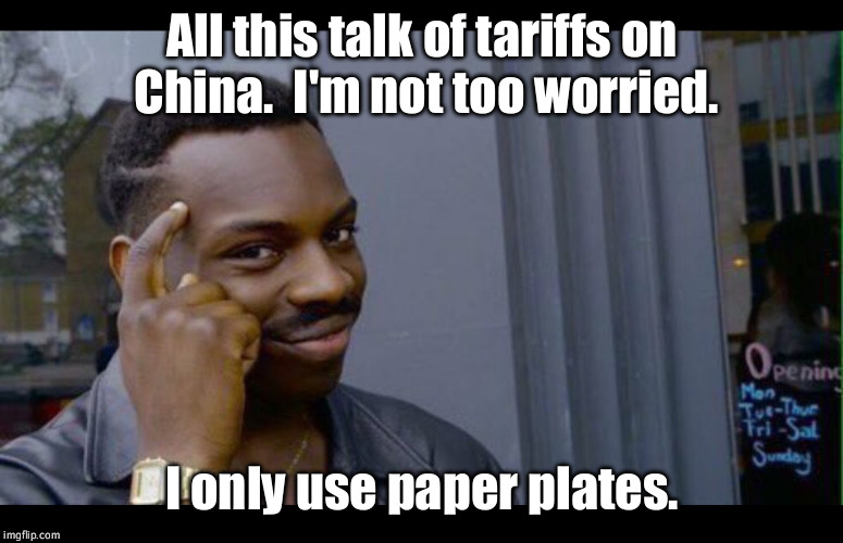 Those Awful Tariffs on China! | All this talk of tariffs on China.  I'm not too worried. I only use paper plates. | image tagged in smart,tariffs,china | made w/ Imgflip meme maker