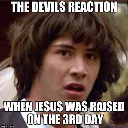 Conspiracy Keanu Meme | THE DEVILS REACTION WHEN JESUS WAS RAISED ON THE 3RD DAY | image tagged in memes,conspiracy keanu | made w/ Imgflip meme maker