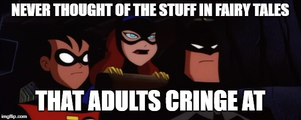 Batfamily | NEVER THOUGHT OF THE STUFF IN FAIRY TALES THAT ADULTS CRINGE AT | image tagged in batfamily | made w/ Imgflip meme maker