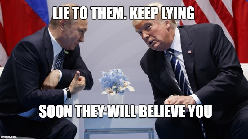 Liar trump  | LIE TO THEM. KEEP LYING SOON THEY WILL BELIEVE YOU | image tagged in liar in chief,putin's puppet,pathetic old coot | made w/ Imgflip meme maker
