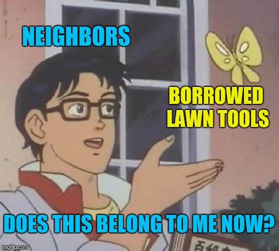 Is This A Pigeon | NEIGHBORS BORROWED LAWN TOOLS DOES THIS BELONG TO ME NOW? | image tagged in memes,is this a pigeon,neighbors,borrowing,lending | made w/ Imgflip meme maker