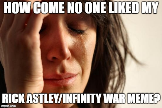 First World Problems Meme | HOW COME NO ONE LIKED MY RICK ASTLEY/INFINITY WAR MEME? | image tagged in memes,first world problems | made w/ Imgflip meme maker