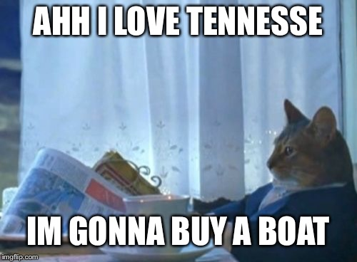 Landlocked but loves water sports | AHH I LOVE TENNESSE IM GONNA BUY A BOAT | image tagged in memes,america,funny,ironic | made w/ Imgflip meme maker