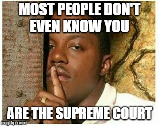 Shhh | MOST PEOPLE DON'T EVEN KNOW YOU ARE THE SUPREME COURT | image tagged in shhh | made w/ Imgflip meme maker