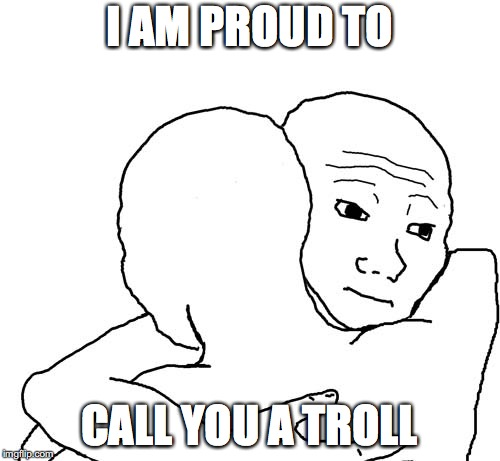 Hugging Guys | I AM PROUD TO CALL YOU A TROLL | image tagged in hugging guys | made w/ Imgflip meme maker