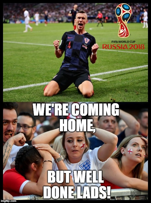 We're coming home, Sadly | WE'RE COMING HOME, BUT WELL DONE LADS! | image tagged in england,world cup,soccer,football | made w/ Imgflip meme maker