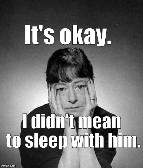 Dorothy Parker | It's okay. I didn't mean to sleep with him. | image tagged in dorothy parker | made w/ Imgflip meme maker