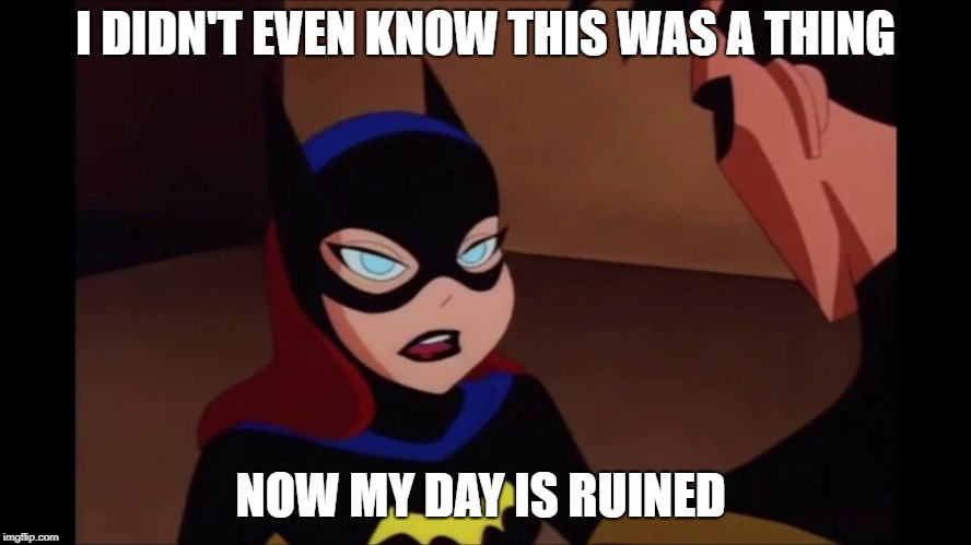 Batgirl Annoyed | I DIDN'T EVEN KNOW THIS WAS A THING NOW MY DAY IS RUINED | image tagged in batgirl annoyed | made w/ Imgflip meme maker