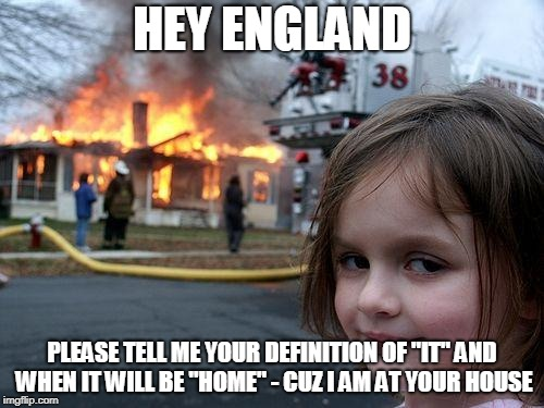"Disaster Girl Meme | HEY ENGLAND PLEASE TELL ME YOUR DEFINITION OF ""IT"" AND WHEN IT WILL BE ""HOME"" - CUZ I AM AT YOUR HOUSE 