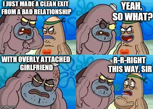 Unfathomably tough. | I JUST MADE A CLEAN EXIT FROM A BAD RELATIONSHIP YEAH, SO WHAT? WITH OVERLY ATTACHED GIRLFRIEND R-R-RIGHT THIS WAY, SIR | image tagged in memes,how tough are you,funny,phunny,overly attached girlfriend | made w/ Imgflip meme maker
